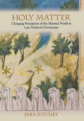 Holy Matter: Changing Perceptions of the Material World in Late Medieval Christi