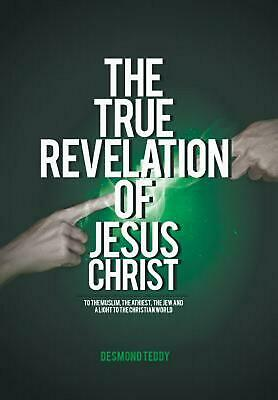 The True Revelation of Jesus Christ: To the Muslim, the Athiest, the Jew and a L