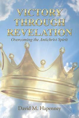 Victory Through Revelation: Overcoming the Antichrist Spirit by David M. Hapenne