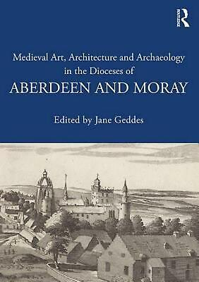 Medieval Art Architecture and Archaeology in the Dioceses of Aberdeen and Moray: