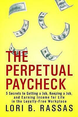 The Perpetual Paycheck: 5 Secrets to Getting a Job, Keeping a Job, and Earning I