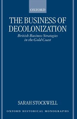 The Business of Decolonization: British Business Strategies in the Gold Coast (.