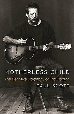 Motherless Child: The Definitive Biography of Eric Clapton Paul Scott (Paperbac