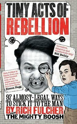 Tiny Acts of Rebellion 97 Almost-Legal Ways To Stick It To The Man Rich Fulcher