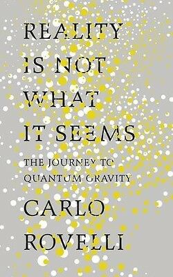 Reality Is Not What It Seems: The Journey to Quantum Gravity by Carlo Rovelli