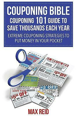 Couponing Bible: Couponing 101 Guide to Save Thousands Each Year: Extreme Coupon