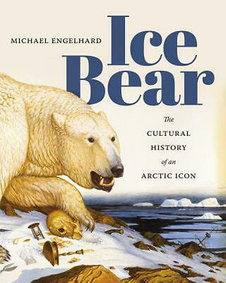 Ice Bear: The Cultural History of an Arctic Icon by Michael Engelhard (English)