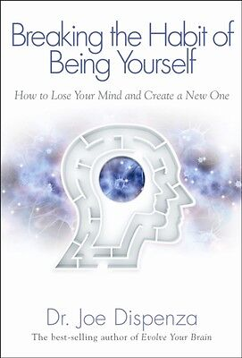 Breaking the Habit of Being Yourself: How to Lose Your Mind and Create a New On.