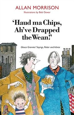 Haud Ma Chips, Ah've Drapped the Wean!: Glesca Grannies' Sayings, Patter and Ad.