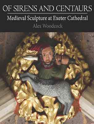 Of Sirens and Centaurs: Medieval Sculpture in Exeter Ca - Alex Woodcock(A NEW Pa
