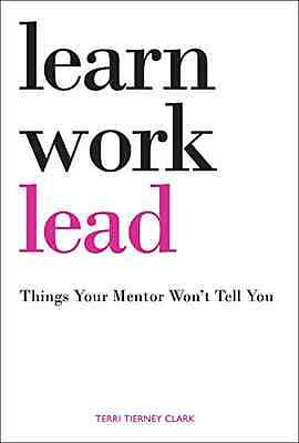 Learn, Work, Lead: Things Your Mentor Won't Tell You - Paperback NEW Clark, Terr