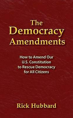 THE DEMOCRACY AMENDMENTS: How to Amend Our U.S. Constitution to Rescue Democracy