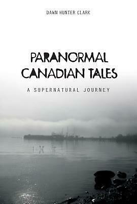 Paranormal Canadian Tales: A Supernatural Journey by Dawn Hunter Clark (English)