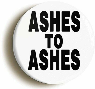 ASHES TO ASHES BADGE BUTTON PIN (Size is 1inch/25mm diameter)