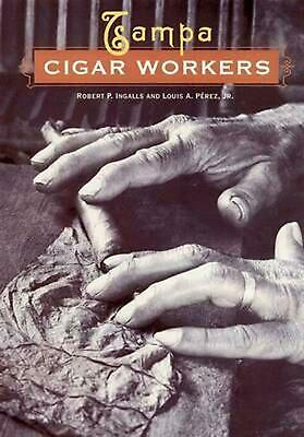 Tampa Cigar Workers: A Pictorial History by Robert P. Ingalls (English) Hardcove