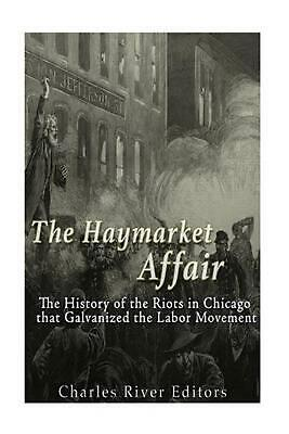 The Haymarket Affair: The History of the Riots in Chicago That Galvanized the La