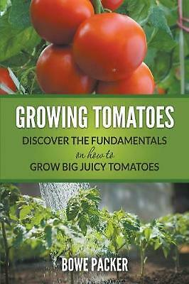 Growing Tomatoes: Discover The Fundamentals On How To Grow Big Juicy Tomatoes by