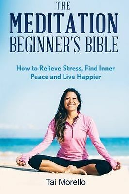 The Meditation Beginner's Bible: How To Meditate To Relieve (PB) 1519107870
