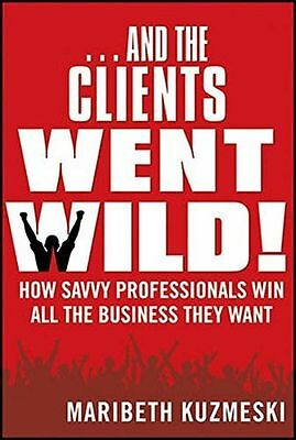And the Clients Went Wild!: How Savvy Professionals Win All the (PB) 1118156293