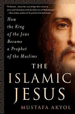 The Islamic Jesus: How the King of the Jews Became a Prophet of the Muslims by M