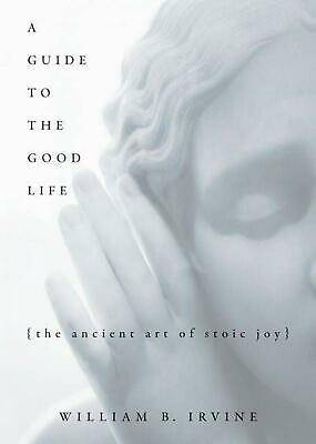 A Guide to the Good Life: The Ancient Art of Stoic Joy by William Braxton Irvine