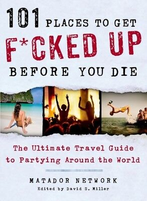 101 Places to Get F*cked Up Before You Die: The Ultimate Travel Guide to Partyi.