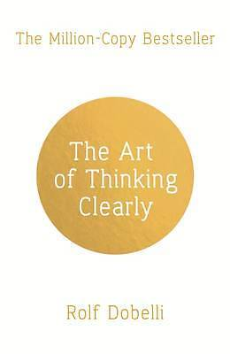 The Art of Thinking Clearly: Better Thinking, Be, Dobelli, Rolf, New