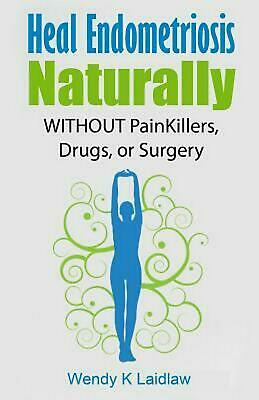 Heal Endometriosis Naturally: Without Painkillers, Drugs, or Surgery by Wendy Ka