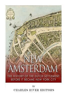 New Amsterdam: The History of the Dutch Settlement Before It Became New York Cit