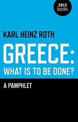 Greece: what is to be done? - A Pamphlet - Paperback NEW Karl Heinz Roth 2013-04