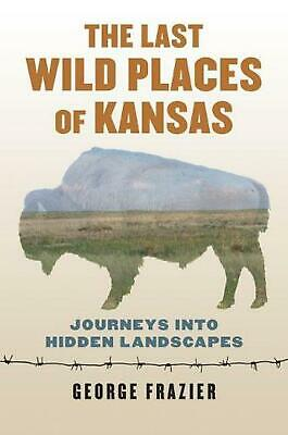 The Last Wild Places of Kansas: Journeys into Hidden Landscapes by George Frazie