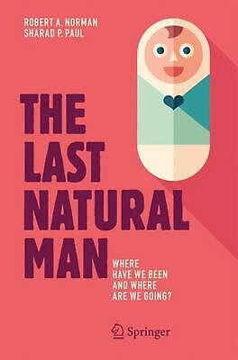 Last Natural Man: Where Have We Been and Where Are We Going? by Sharad P. Paul (