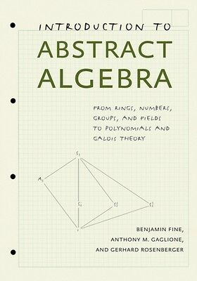 Introduction to Abstract Algebra: From Rings, Numbers, Groups, and Fields to Po.