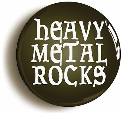 HEAVY METAL ROCKS FUNNY BADGE BUTTON PIN (Size is 1inch/25mm diameter) ROCK