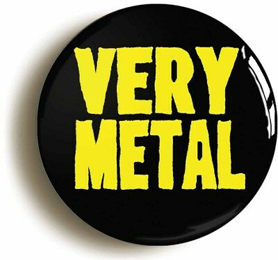 VERY METAL FUNNY BADGE BUTTON PIN (Size is 1inch/25mm diameter) HEAVY ROCK