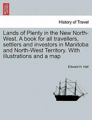 Lands of Plenty in the New North-West. a Book for All Travellers, Settlers and I