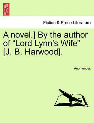 """A Novel.] by the Author of """"Lord Lynn's Wife"""" [J. B. Harwood]. by Anonymous (Eng"""