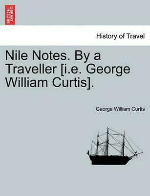 Nile Notes. by a Traveller [I.E. George William Curtis]. by George William Curti