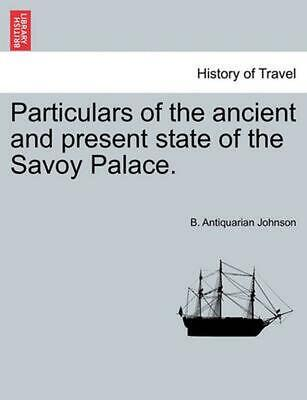 Particulars of the Ancient and Present State of the Savoy Palace. by B. Antiquar