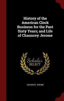History of the American Clock Business for the Past Sixty Years; And Life of Cha