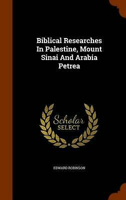 Biblical Researches in Palestine, Mount Sinai and Arabia Petrea by Edward Robins