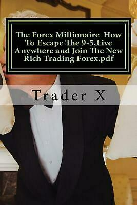 The Forex Millionaire How to Escape the 9-5, Live Anywhere and Join the New Rich
