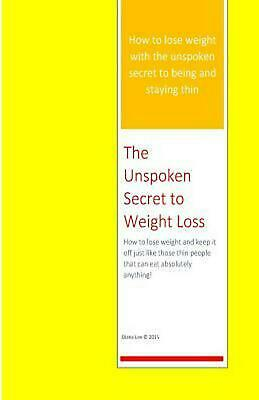 The Unspoken Secret to Weight Loss: How to Lose Weight and Keep It Off Just Like