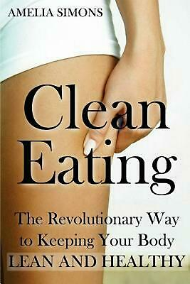 Clean Eating: The Revolutionary Way to Keeping Your Body Lean and Healthy by Ame