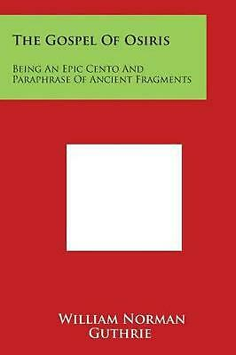The Gospel of Osiris: Being an Epic Cento and Paraphrase of Ancient Fragments by