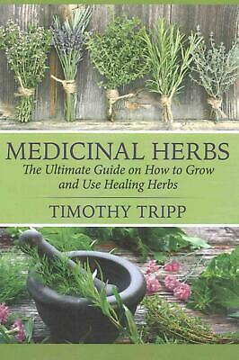 Medicinal Herbs: The Ultimate Guide on How to Grow and Use Healing Herbs by Timo