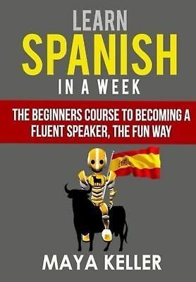 Learn Spanish In a Week: The Beginners Course to Becoming a Fluent S... NEW BOOK