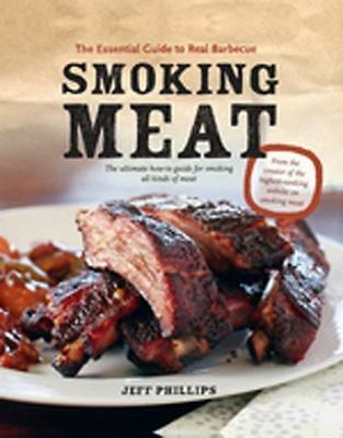 Smoking Meat: The Essential Guide to Real Barbecue by Phillips, Jeff