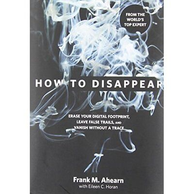 How to Disappear: Erase Your Digital Footprint, Leave F - Hardcover NEW Ahearn,