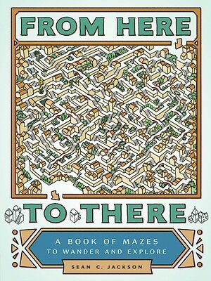 From Here To There A Book Of Mazes, Jackson, Sean C., 9781452158693